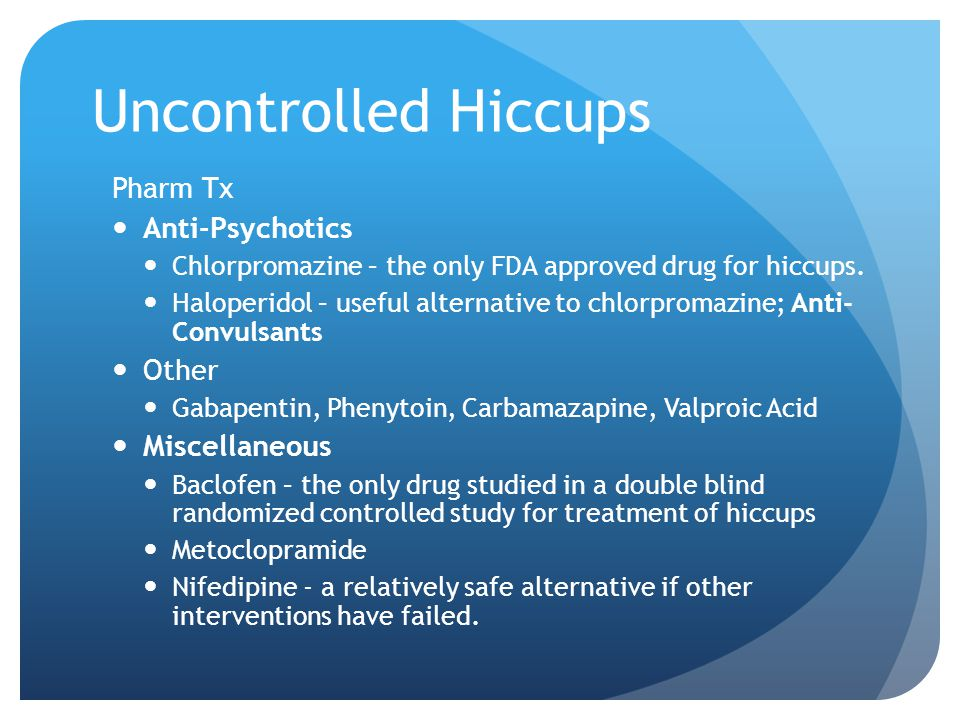 Uncontrolled Hiccups Pharm Tx Anti-Psychotics Chlorpromazine – the only FDA approved drug for hiccups.