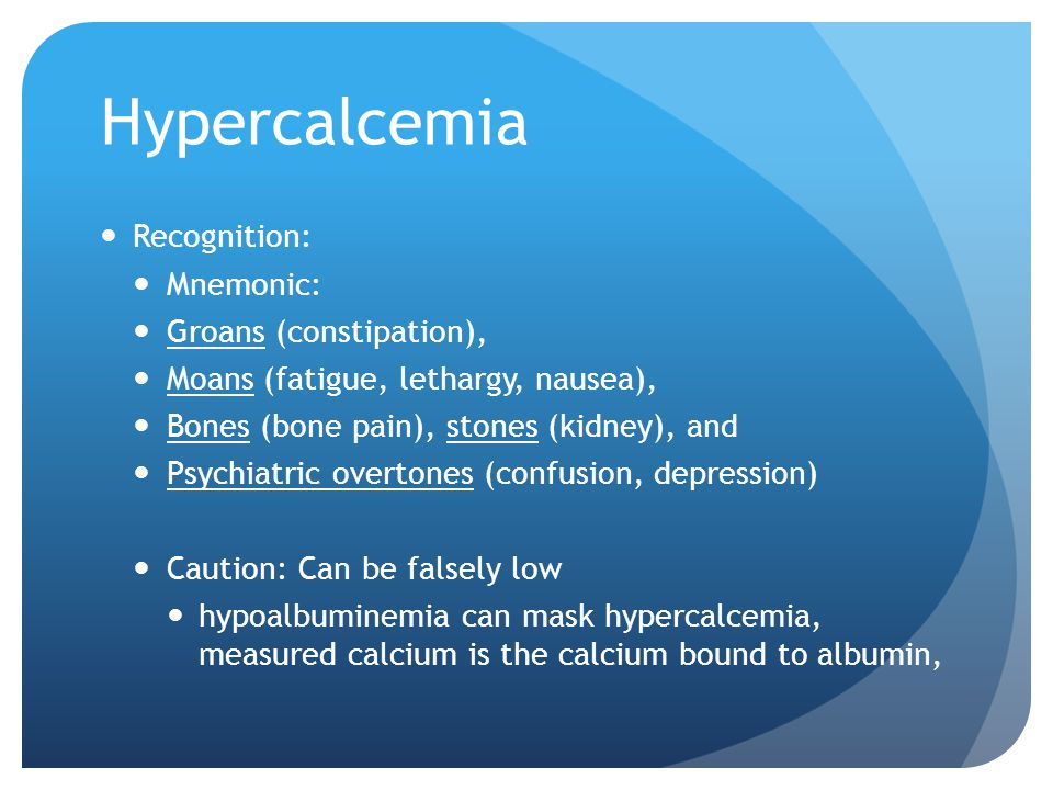 Hypercalcemia Recognition: Mnemonic: Groans (constipation), Moans (fatigue, lethargy, nausea), Bones (bone pain), stones (kidney), and Psychiatric overtones (confusion, depression) Caution: Can be falsely low hypoalbuminemia can mask hypercalcemia, measured calcium is the calcium bound to albumin,