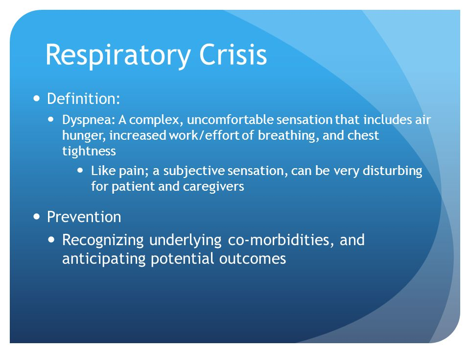 Respiratory Crisis Definition: Dyspnea: A complex, uncomfortable sensation that includes air hunger, increased work/effort of breathing, and chest tightness Like pain; a subjective sensation, can be very disturbing for patient and caregivers Prevention Recognizing underlying co-morbidities, and anticipating potential outcomes