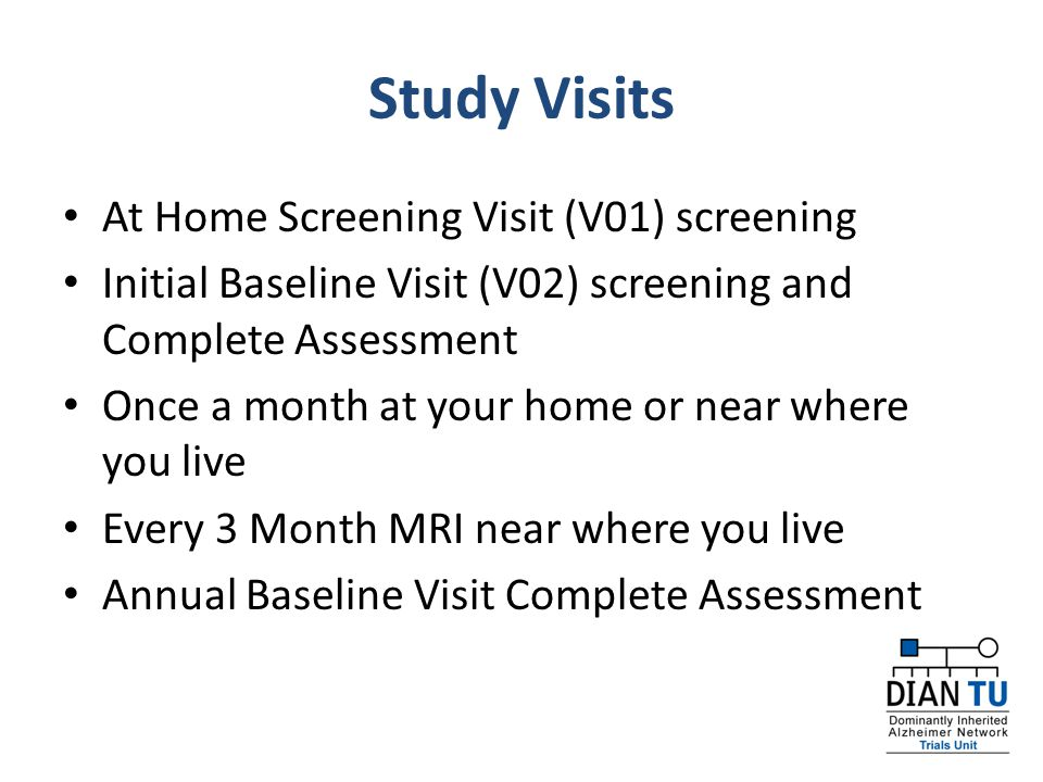 Study Visits At Home Screening Visit (V01) screening Initial Baseline Visit (V02) screening and Complete Assessment Once a month at your home or near where you live Every 3 Month MRI near where you live Annual Baseline Visit Complete Assessment