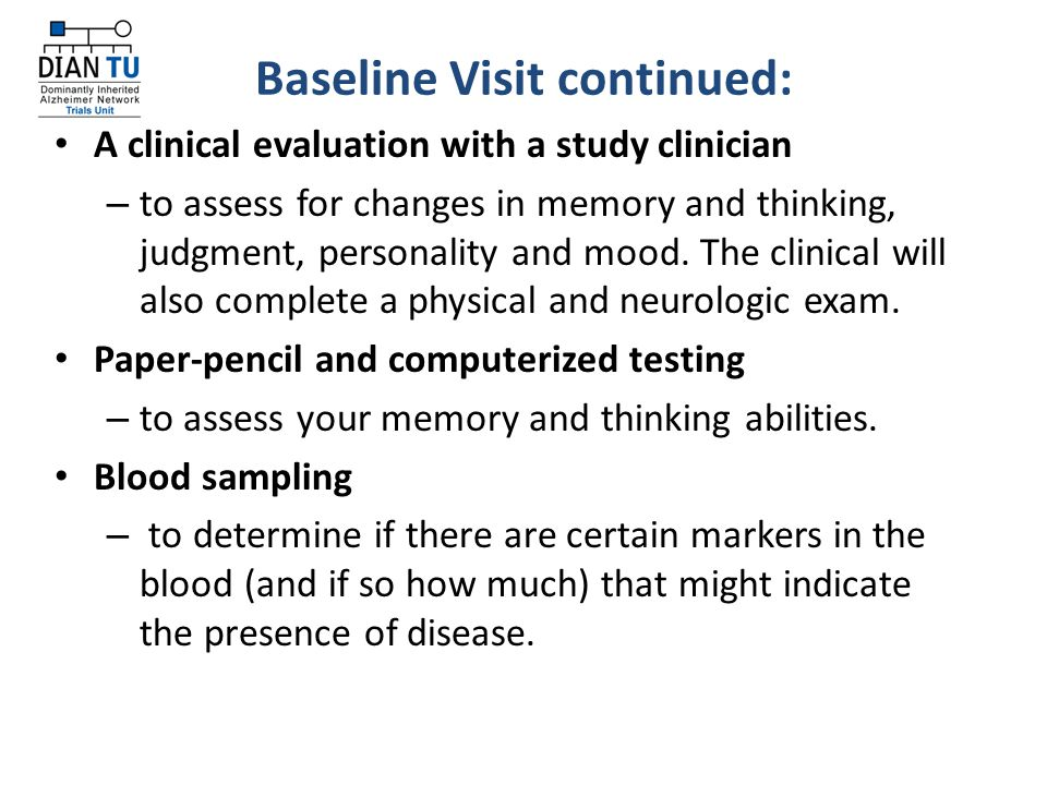 Baseline Visit continued: A clinical evaluation with a study clinician – to assess for changes in memory and thinking, judgment, personality and mood.