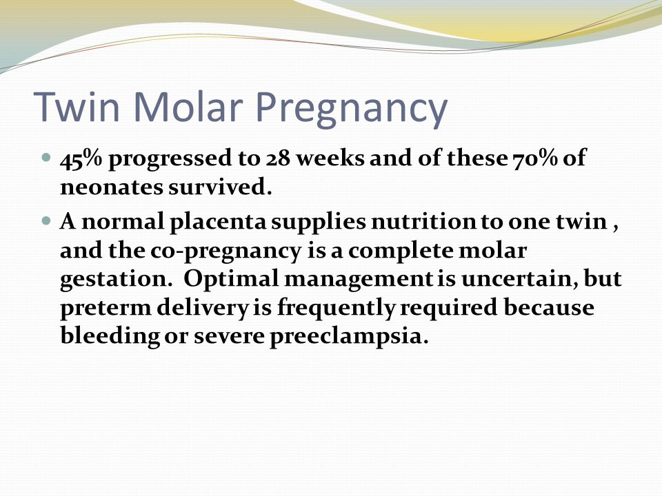 Twin Molar Pregnancy 45% progressed to 28 weeks and of these 70% of neonates survived. A normal placenta supplies nutrition to one twin, and the co-pr
