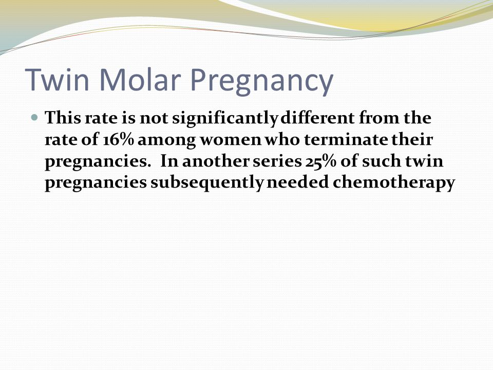 Twin Molar Pregnancy This rate is not significantly different from the rate of 16% among women who terminate their pregnancies. In another series 25%