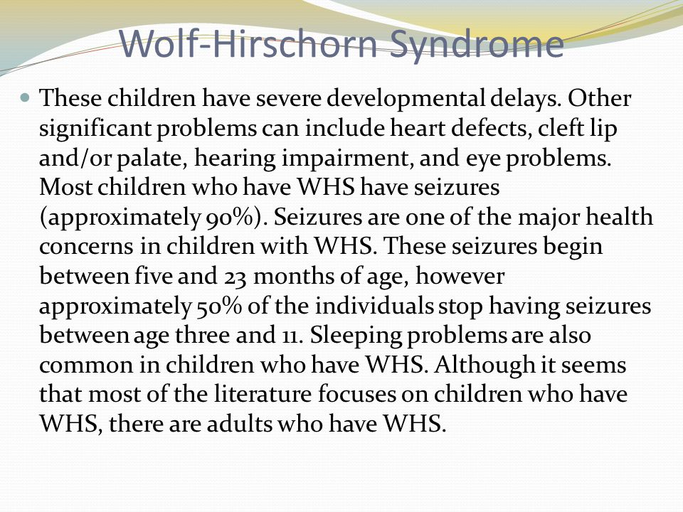 Wolf-Hirschorn Syndrome These children have severe developmental delays. Other significant problems can include heart defects, cleft lip and/or palate