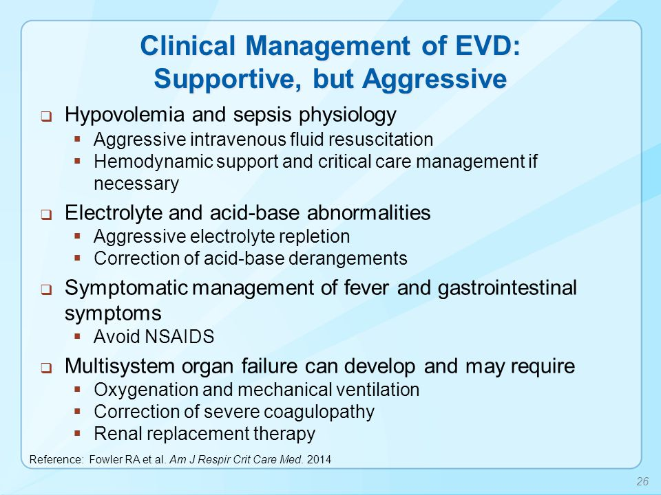 Clinical Management of EVD: Supportive, but Aggressive  Hypovolemia and sepsis physiology  Aggressive intravenous fluid resuscitation  Hemodynamic