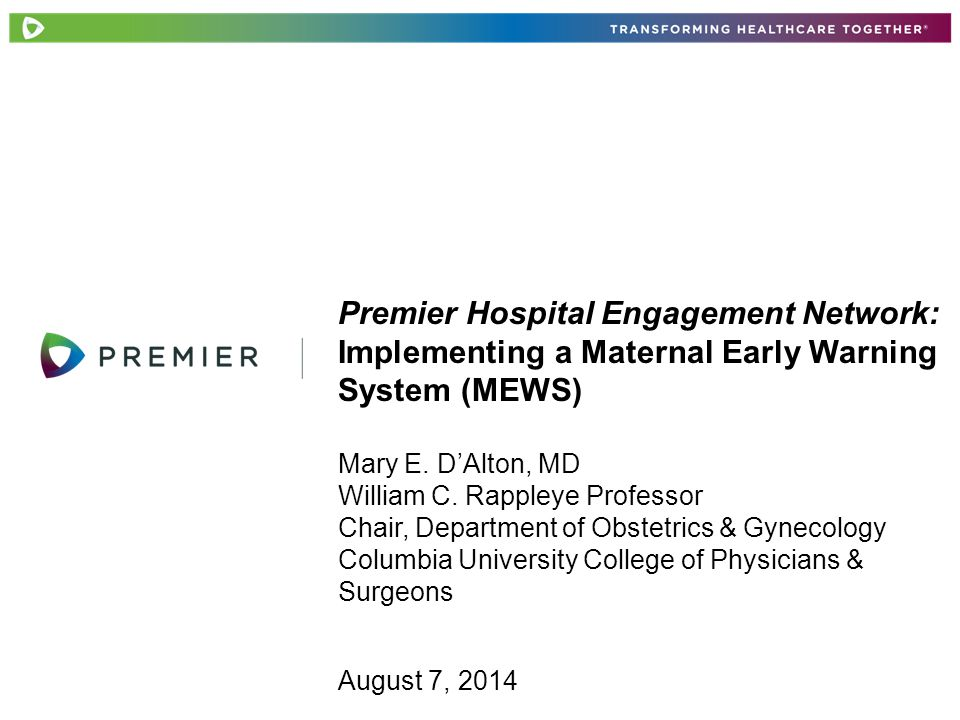 Premier Hospital Engagement Network: Implementing a Maternal Early Warning System (MEWS) Mary E. D'Alton, MD William C. Rappleye Professor Chair, Depa