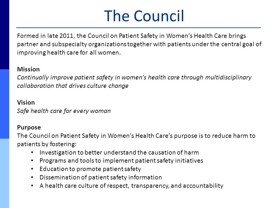 The Council Formed in late 2011, the Council on Patient Safety in Women's Health Care brings partner and subspecialty organizations together with pati