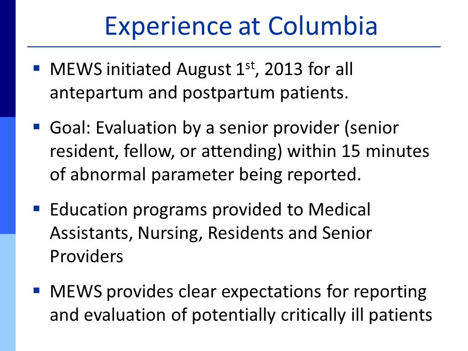 Experience at Columbia  MEWS initiated August 1 st, 2013 for all antepartum and postpartum patients.  Goal: Evaluation by a senior provider (senior