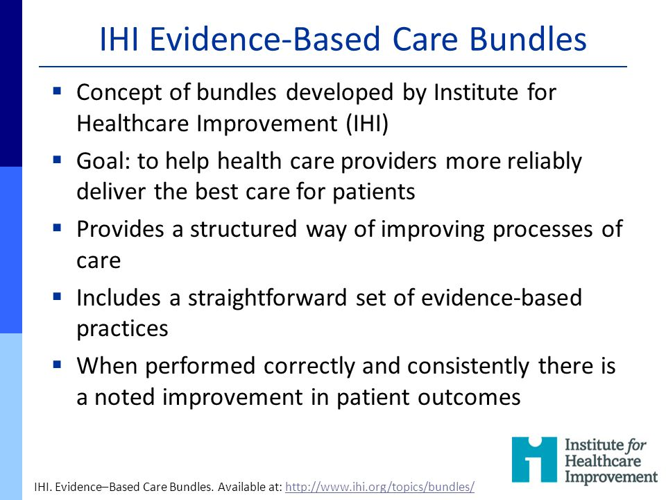 IHI Evidence-Based Care Bundles  Concept of bundles developed by Institute for Healthcare Improvement (IHI)  Goal: to help health care providers mor