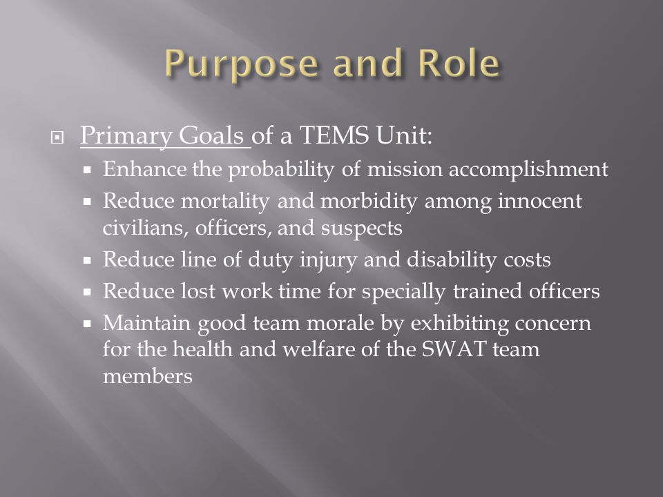  Primary Goals of a TEMS Unit:  Enhance the probability of mission accomplishment  Reduce mortality and morbidity among innocent civilians, officer