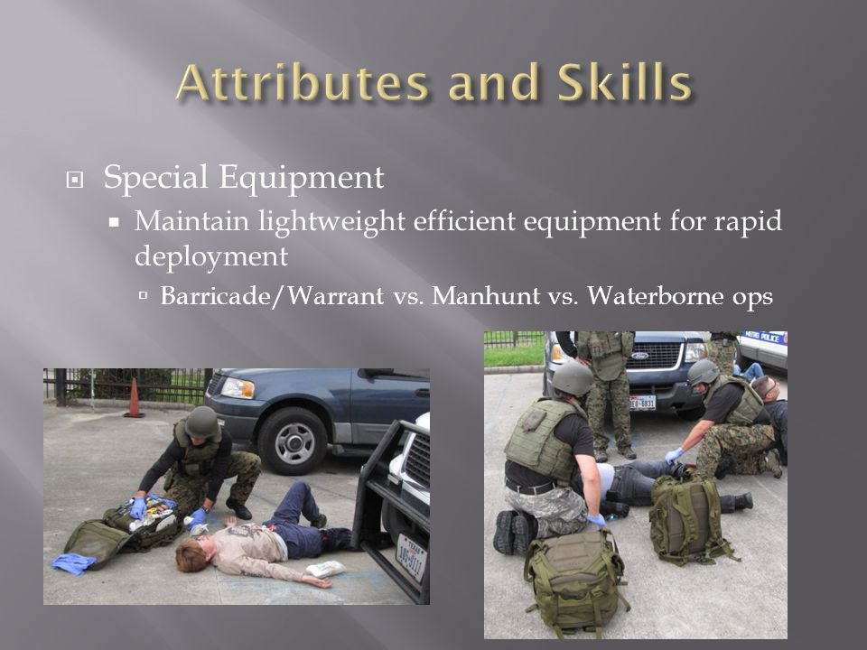  Special Equipment  Maintain lightweight efficient equipment for rapid deployment  Barricade/Warrant vs. Manhunt vs. Waterborne ops