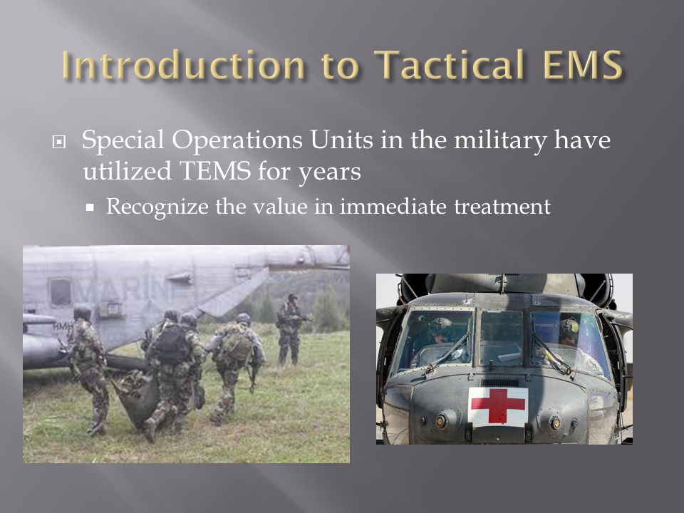  Special Operations Units in the military have utilized TEMS for years  Recognize the value in immediate treatment