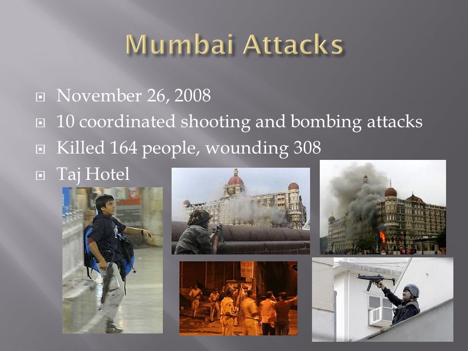  November 26, 2008  10 coordinated shooting and bombing attacks  Killed 164 people, wounding 308  Taj Hotel