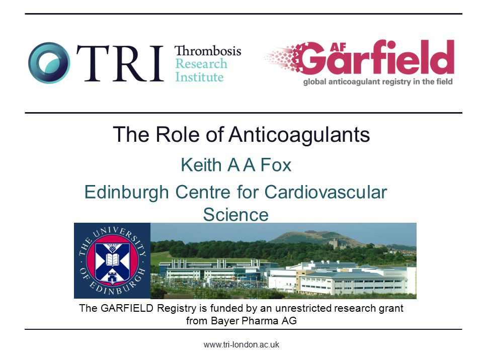 www.tri-london.ac.uk The GARFIELD Registry is funded by an unrestricted research grant from Bayer Pharma AG The Role of Anticoagulants Keith A A Fox Edinburgh Centre for Cardiovascular Science