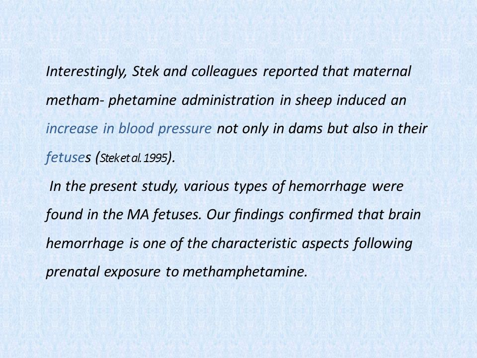 Interestingly, Stek and colleagues reported that maternal metham- phetamine administration in sheep induced an increase in blood pressure not only in dams but also in their fetuses ( Stek et al.