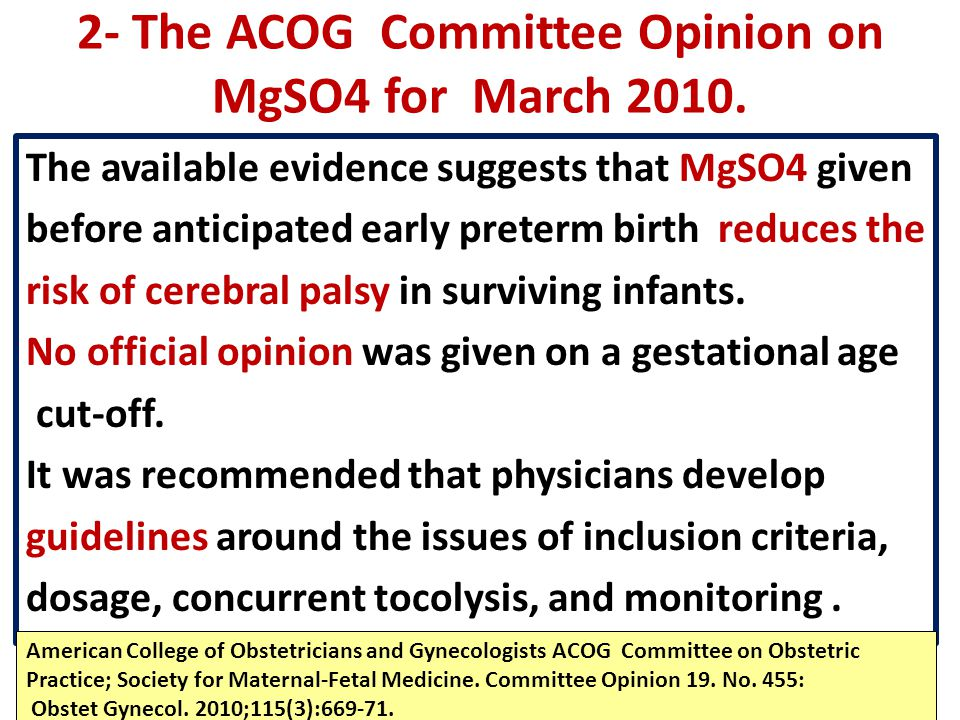 2- The ACOG Committee Opinion on MgSO4 for March 2010. The available evidence suggests that MgSO4 given before anticipated early preterm birth reduces