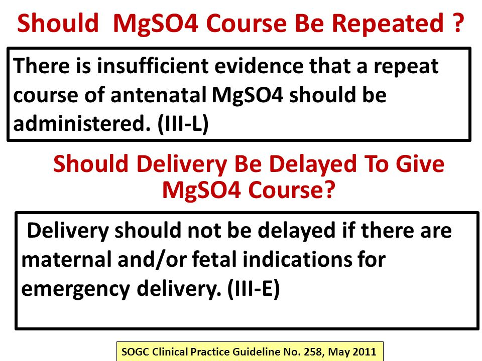 Should MgSO4 Course Be Repeated ? There is insufficient evidence that a repeat course of antenatal MgSO4 should be administered. (III-L) SOGC Clinical