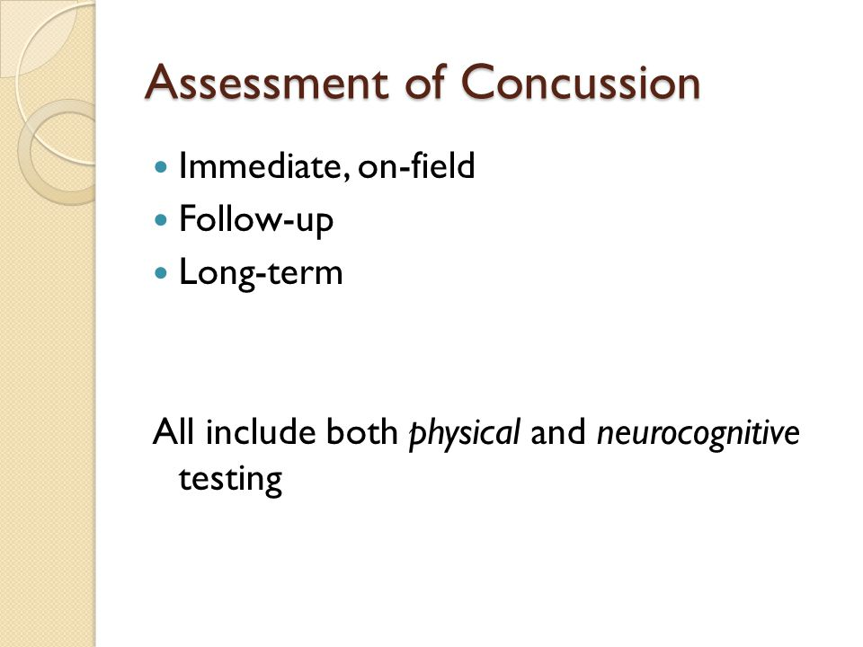 Assessment of Concussion Immediate, on-field Follow-up Long-term All include both physical and neurocognitive testing