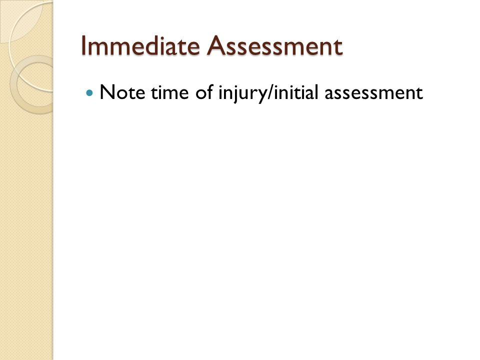 Immediate Assessment Note time of injury/initial assessment