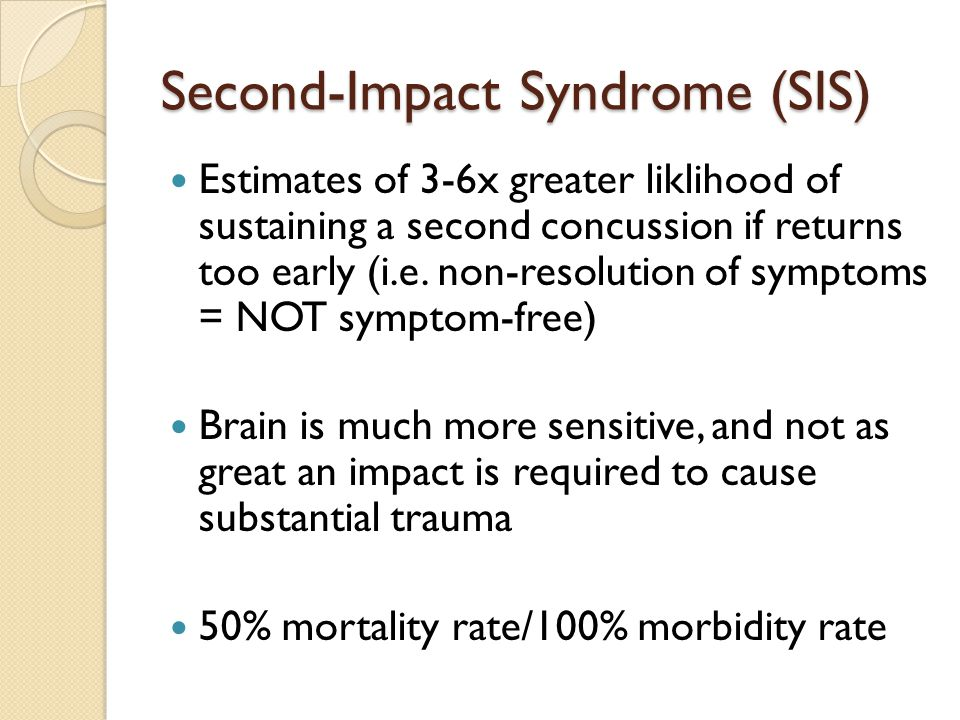 Second-Impact Syndrome (SIS) Estimates of 3-6x greater liklihood of sustaining a second concussion if returns too early (i.e.