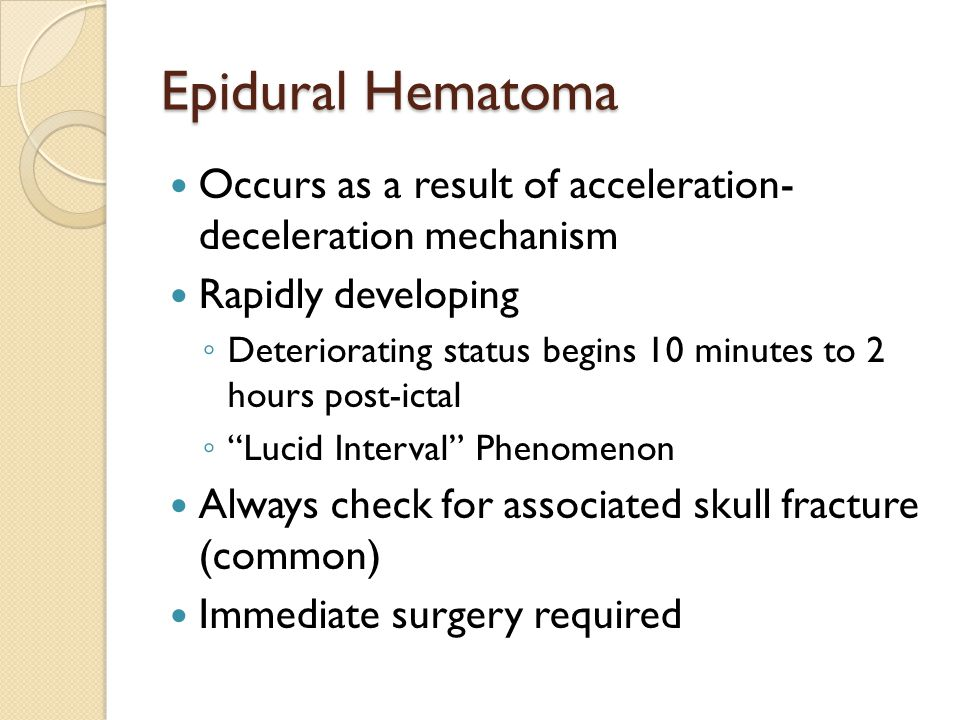 Epidural Hematoma Occurs as a result of acceleration- deceleration mechanism Rapidly developing ◦ Deteriorating status begins 10 minutes to 2 hours post-ictal ◦ Lucid Interval Phenomenon Always check for associated skull fracture (common) Immediate surgery required