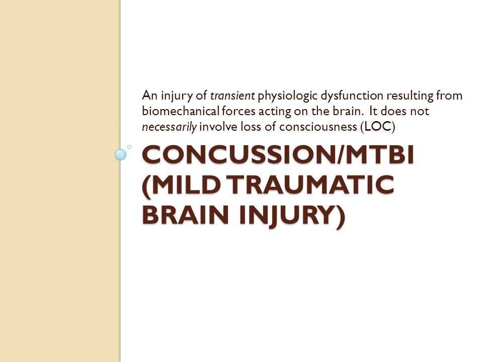 CONCUSSION/MTBI (MILD TRAUMATIC BRAIN INJURY) An injury of transient physiologic dysfunction resulting from biomechanical forces acting on the brain.