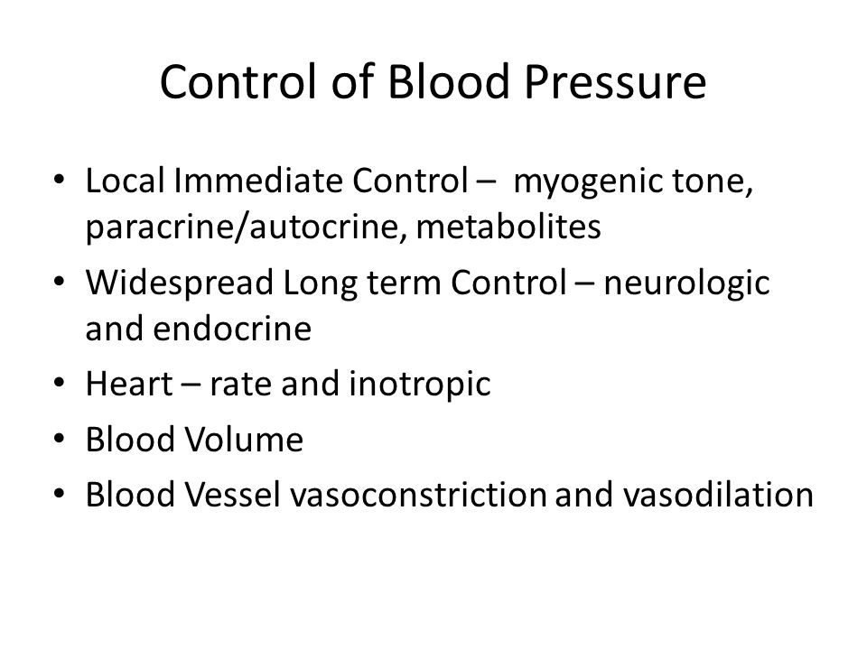 Control of Blood Pressure Local Immediate Control – myogenic tone, paracrine/autocrine, metabolites Widespread Long term Control – neurologic and endo