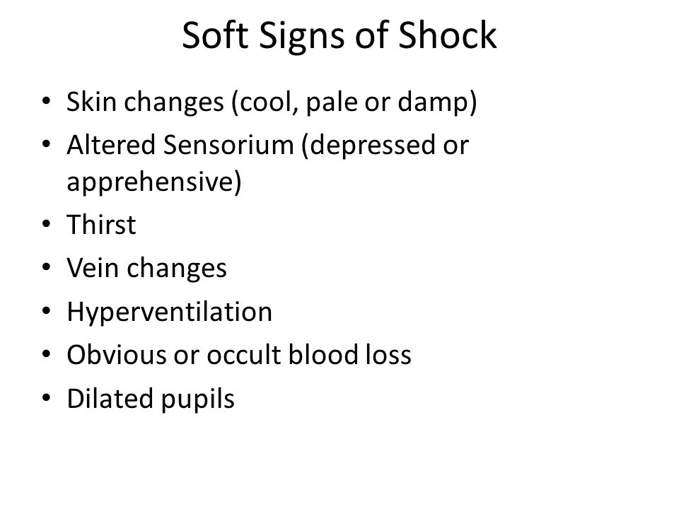 Soft Signs of Shock Skin changes (cool, pale or damp) Altered Sensorium (depressed or apprehensive) Thirst Vein changes Hyperventilation Obvious or oc
