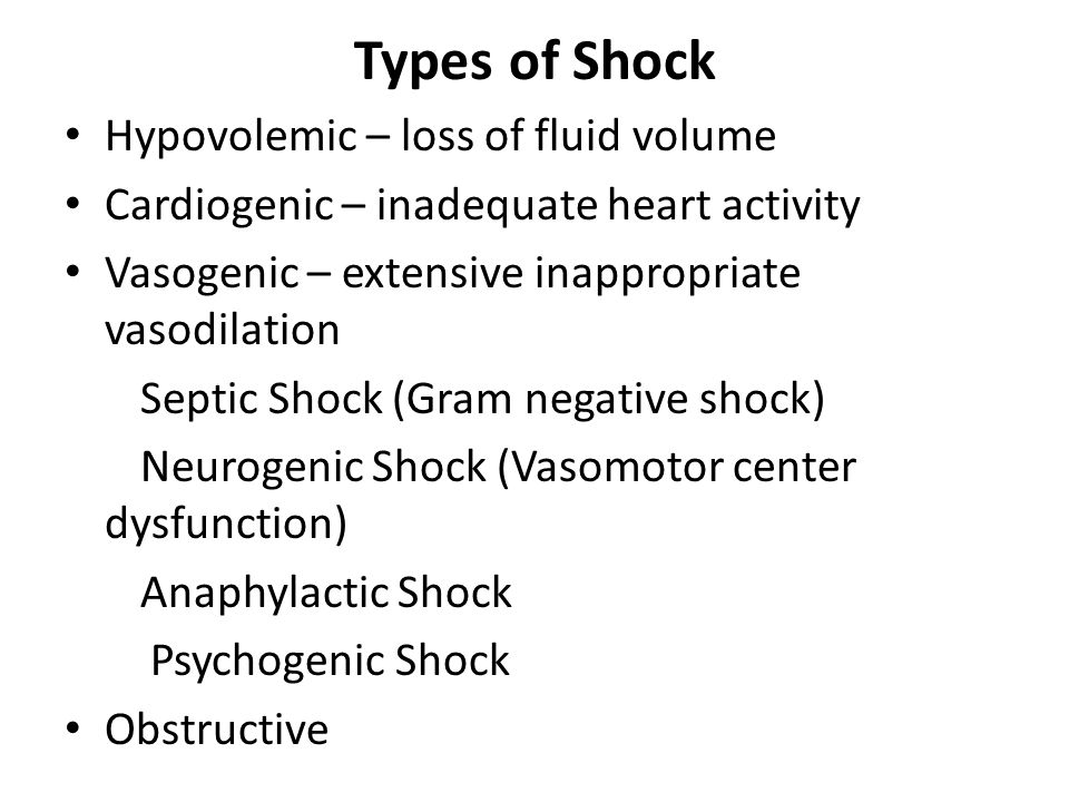 Types of Shock Hypovolemic – loss of fluid volume Cardiogenic – inadequate heart activity Vasogenic – extensive inappropriate vasodilation Septic Shoc