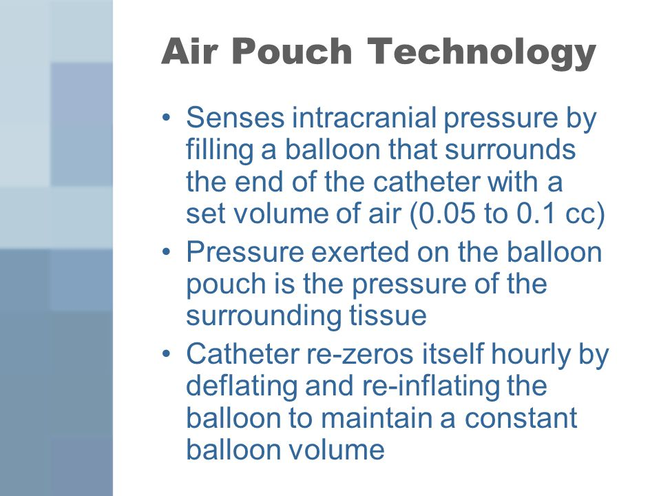 Air Pouch Technology Senses intracranial pressure by filling a balloon that surrounds the end of the catheter with a set volume of air (0.05 to 0.1 cc