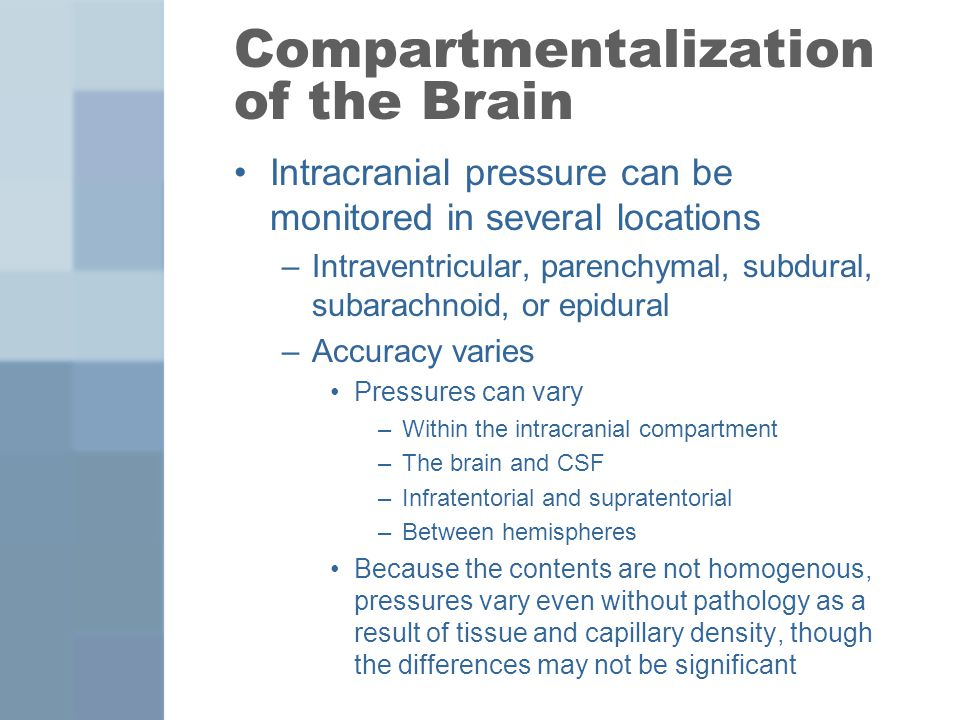 Compartmentalization of the Brain Intracranial pressure can be monitored in several locations –Intraventricular, parenchymal, subdural, subarachnoid,