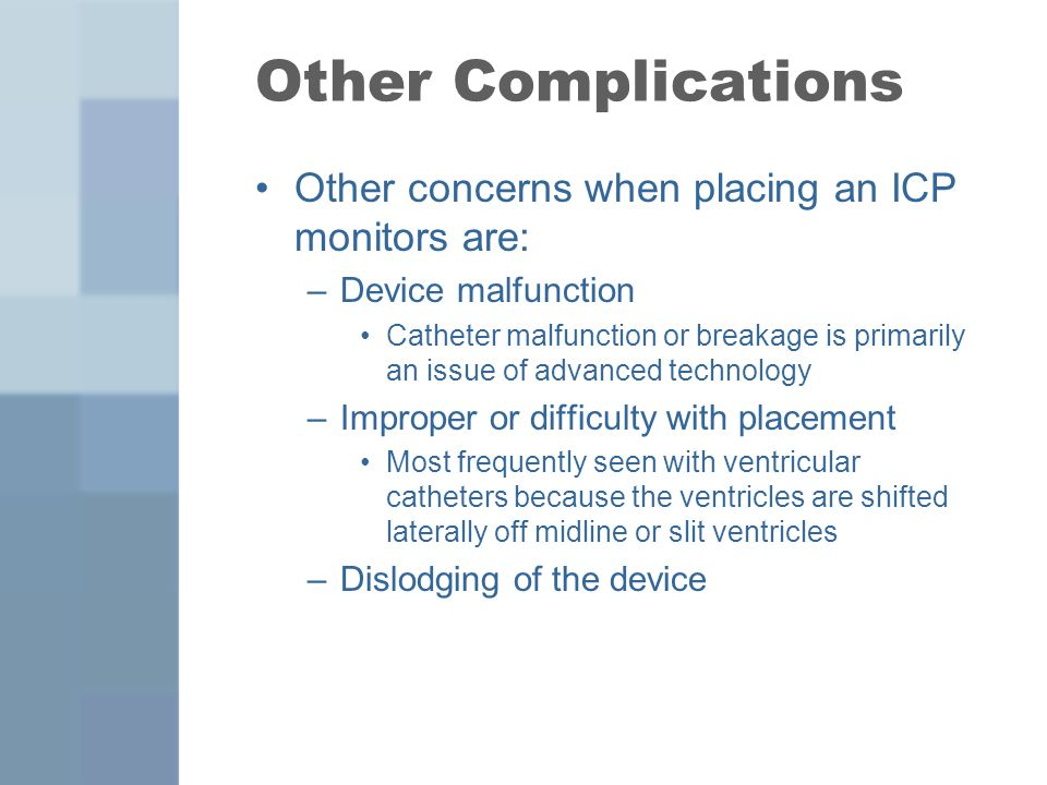 Other Complications Other concerns when placing an ICP monitors are: –Device malfunction Catheter malfunction or breakage is primarily an issue of adv