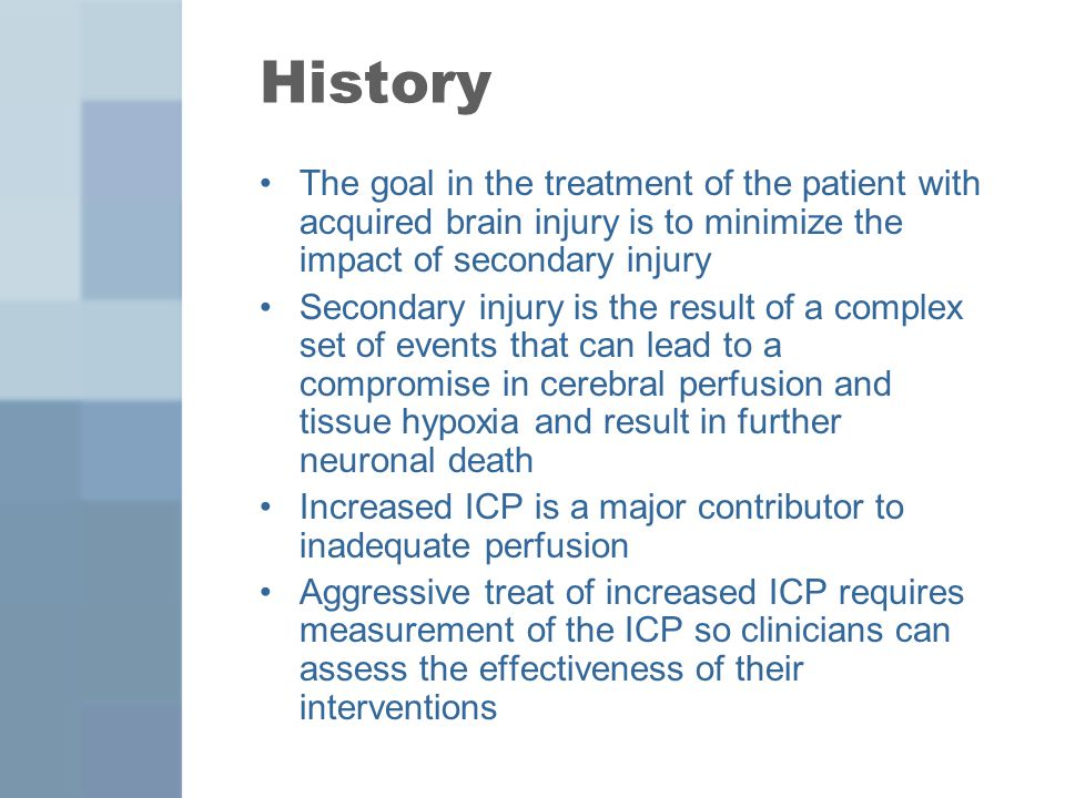 Other Complications Other concerns when placing an ICP monitors are: –Device malfunction Catheter malfunction or breakage is primarily an issue of advanced technology –Improper or difficulty with placement Most frequently seen with ventricular catheters because the ventricles are shifted laterally off midline or slit ventricles –Dislodging of the device