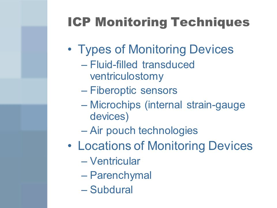 ICP Monitoring Techniques Types of Monitoring Devices –Fluid-filled transduced ventriculostomy –Fiberoptic sensors –Microchips (internal strain-gauge