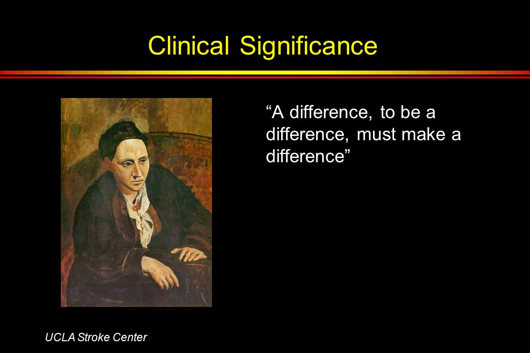 Clinical Significance A difference, to be a difference, must make a difference UCLA Stroke Center