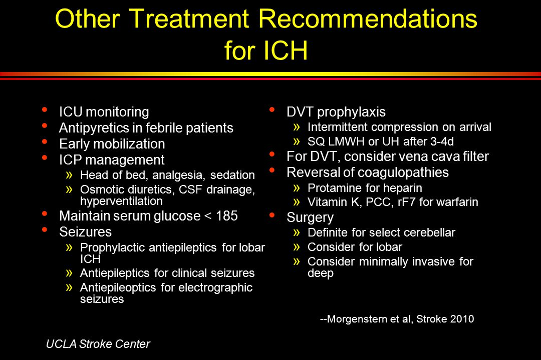 Other Treatment Recommendations for ICH ICU monitoring Antipyretics in febrile patients Early mobilization ICP management » Head of bed, analgesia, sedation » Osmotic diuretics, CSF drainage, hyperventilation Maintain serum glucose < 185 Seizures » Prophylactic antiepileptics for lobar ICH » Antiepileptics for clinical seizures » Antiepileoptics for electrographic seizures DVT prophylaxis » Intermittent compression on arrival » SQ LMWH or UH after 3-4d For DVT, consider vena cava filter Reversal of coagulopathies » Protamine for heparin » Vitamin K, PCC, rF7 for warfarin Surgery » Definite for select cerebellar » Consider for lobar » Consider minimally invasive for deep UCLA Stroke Center --Morgenstern et al, Stroke 2010