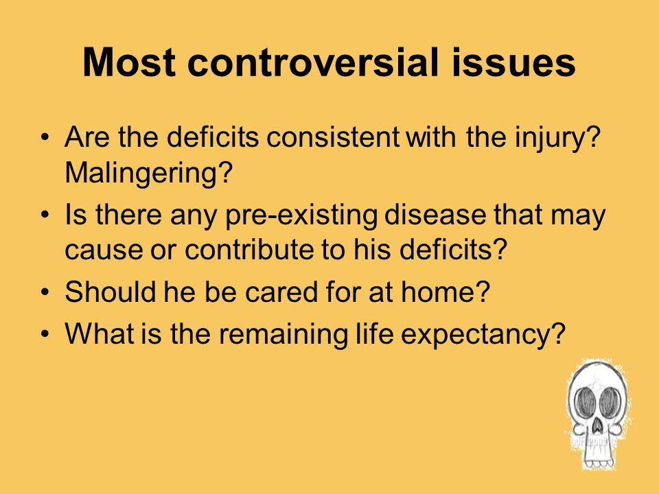 Most controversial issues Are the deficits consistent with the injury? Malingering? Is there any pre-existing disease that may cause or contribute to