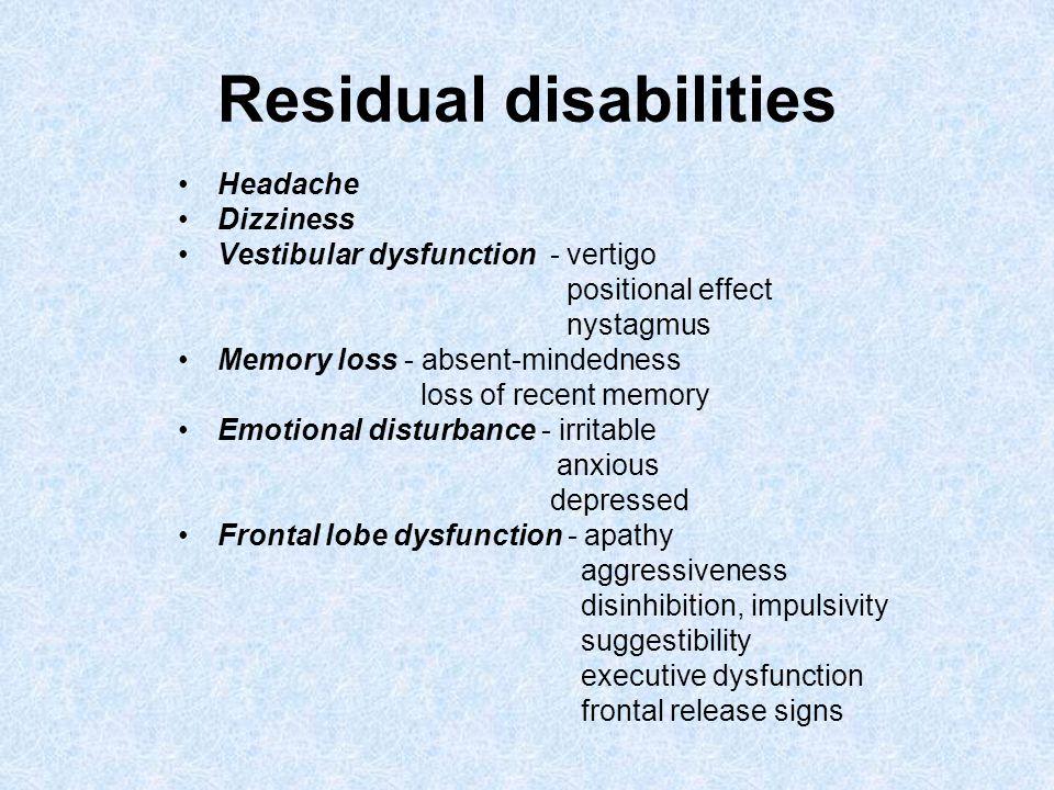 Residual disabilities Headache Dizziness Vestibular dysfunction - vertigo positional effect nystagmus Memory loss - absent-mindedness loss of recent m