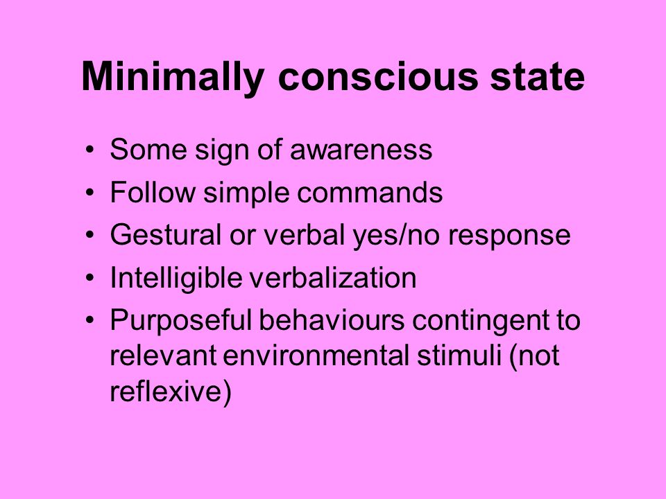 Minimally conscious state Some sign of awareness Follow simple commands Gestural or verbal yes/no response Intelligible verbalization Purposeful behav
