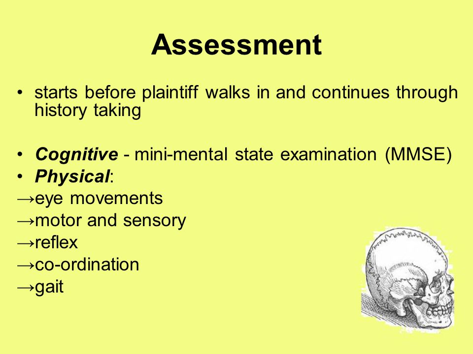 Assessment starts before plaintiff walks in and continues through history taking Cognitive - mini-mental state examination (MMSE) Physical: →eye movements →motor and sensory →reflex →co-ordination →gait