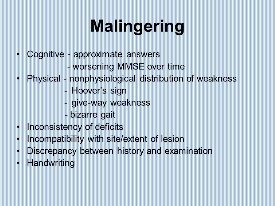 Malingering Cognitive - approximate answers - worsening MMSE over time Physical - nonphysiological distribution of weakness -Hoover's sign -give-way weakness - bizarre gait Inconsistency of deficits Incompatibility with site/extent of lesion Discrepancy between history and examination Handwriting