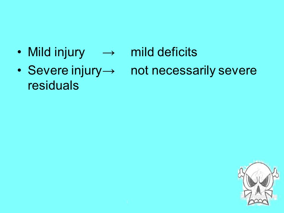 Mild injury→mild deficits Severe injury→not necessarily severe residuals