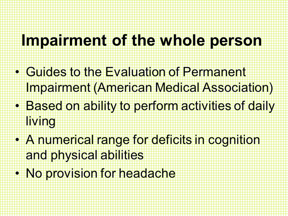 Impairment of the whole person Guides to the Evaluation of Permanent Impairment (American Medical Association) Based on ability to perform activities of daily living A numerical range for deficits in cognition and physical abilities No provision for headache