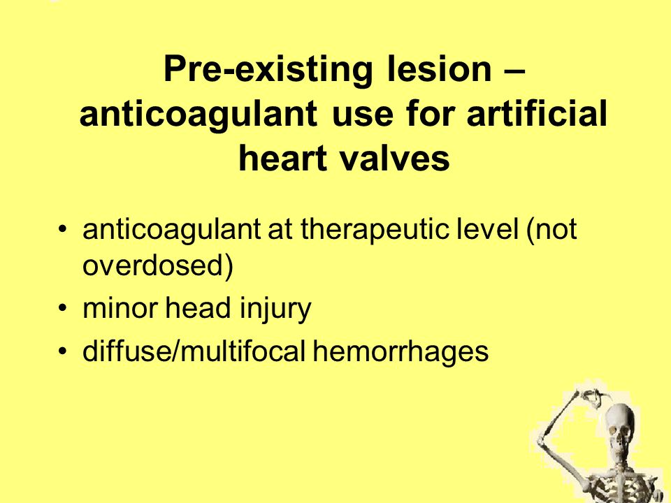 Pre-existing lesion – anticoagulant use for artificial heart valves anticoagulant at therapeutic level (not overdosed) minor head injury diffuse/multi