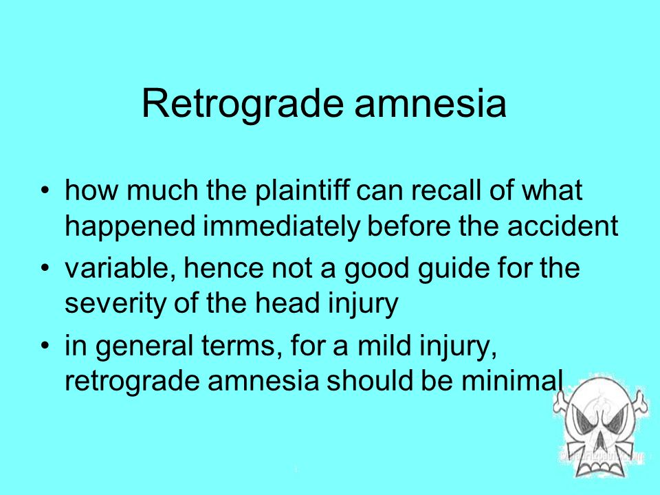 Retrograde amnesia how much the plaintiff can recall of what happened immediately before the accident variable, hence not a good guide for the severity of the head injury in general terms, for a mild injury, retrograde amnesia should be minimal