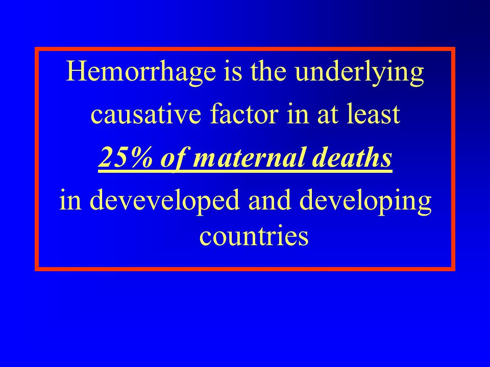 Hemorrhage is the underlying causative factor in at least 25% of maternal deaths in deveveloped and developing countries