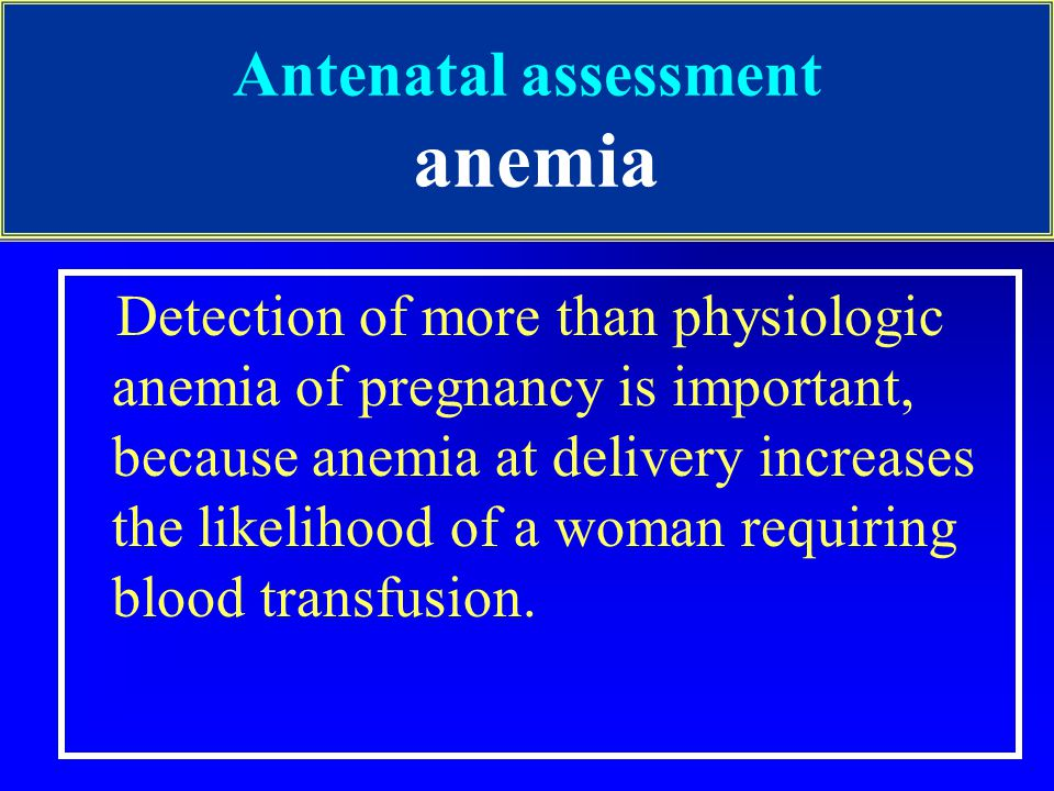 Antenatal assessment anemia Detection of more than physiologic anemia of pregnancy is important, because anemia at delivery increases the likelihood of a woman requiring blood transfusion.