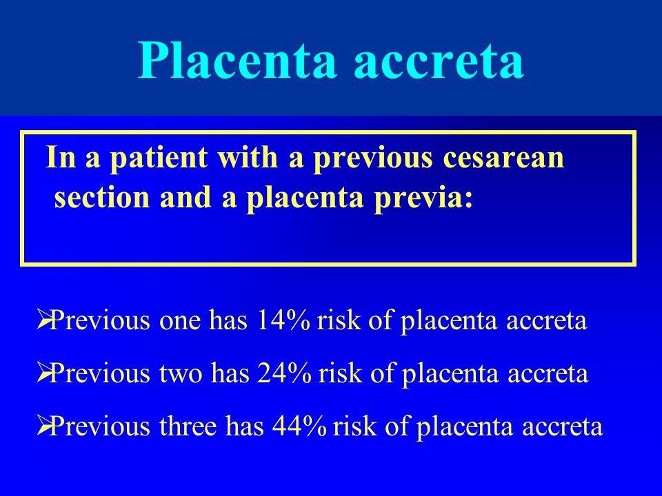 In a patient with a previous cesarean section and a placenta previa: Placenta accreta  Previous one has 14% risk of placenta accreta  Previous two h