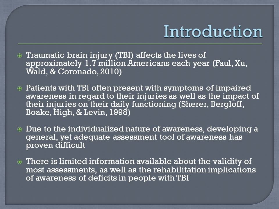  Traumatic brain injury (TBI) affects the lives of approximately 1.7 million Americans each year (Faul, Xu, Wald, & Coronado, 2010)  Patients with TBI often present with symptoms of impaired awareness in regard to their injuries as well as the impact of their injuries on their daily functioning (Sherer, Bergloff, Boake, High, & Levin, 1998)  Due to the individualized nature of awareness, developing a general, yet adequate assessment tool of awareness has proven difficult  There is limited information available about the validity of most assessments, as well as the rehabilitation implications of awareness of deficits in people with TBI