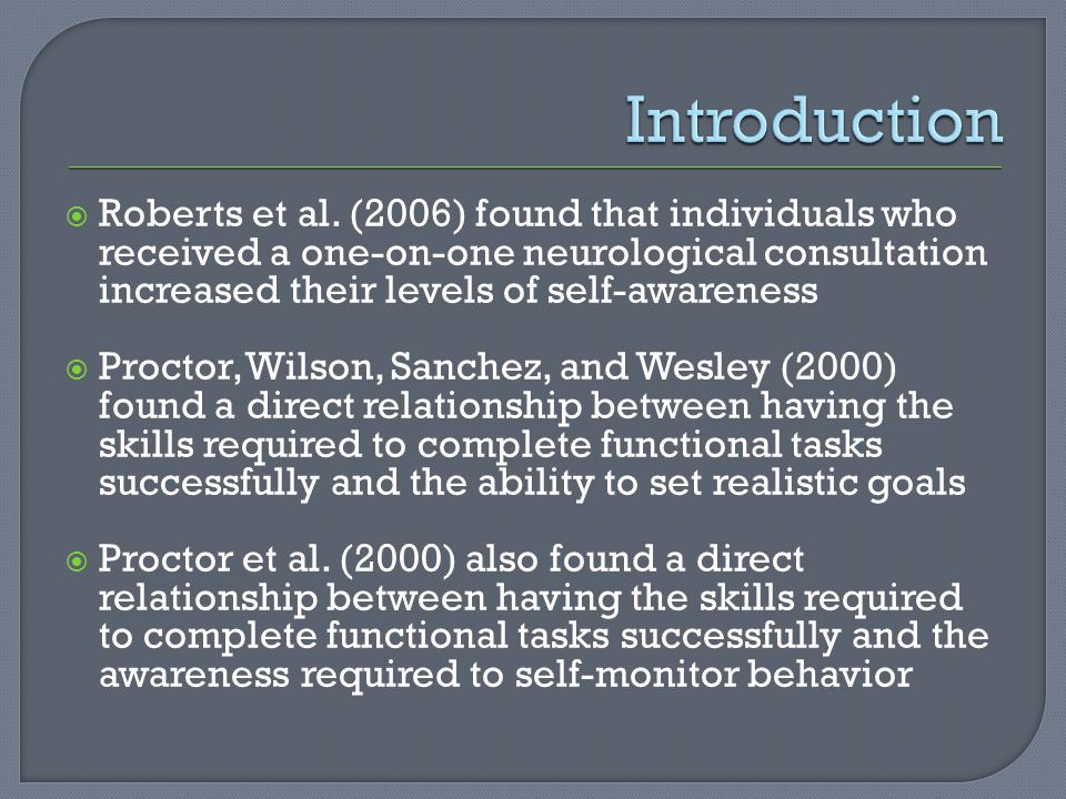  Roberts et al. (2006) found that individuals who received a one-on-one neurological consultation increased their levels of self-awareness  Proctor,